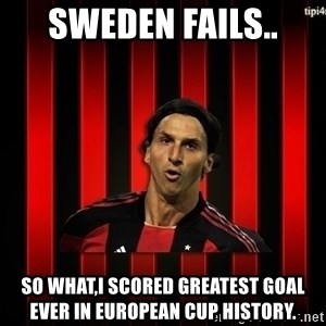 zlatan ibrahimovic - sweden fails.. so what,i scored greatest goal ever in european cup history.