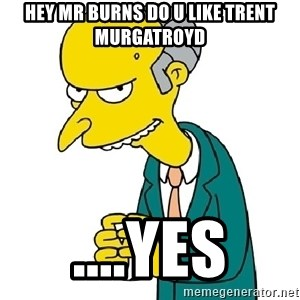 Mr Burns meme - Hey Mr burns do u like trent murgatroyd ....Yes