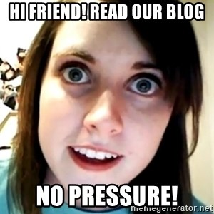 Overly Attached Scary Girlfriend - Hi Friend! Read our blog No pressure!