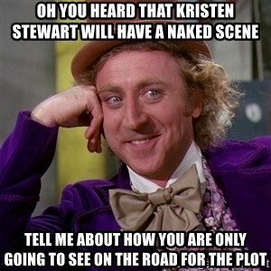 Willy Wonka - Oh you heard that kristen stewart will have a naked scene  tell me about how you are only going to see on the road for the plot