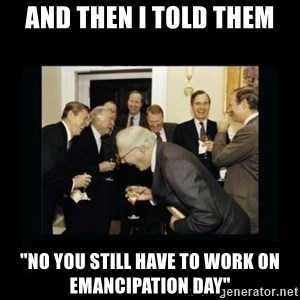 "Rich Men Laughing - And then I told them ""no you still have to work on emancipation day"""