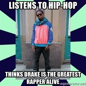 Pretentious hip hop fan - listens to hip-hop thinks drake is the greatest rapper alive
