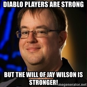 Jay Wilson Diablo 3 - Diablo players are strong but the will of jay Wilson is stronger!
