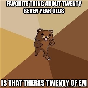 Pedo Bear From Beyond - Favorite thing about twenty seven year olds Is that theres twenty of em