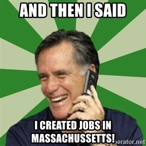 Calling Mitt Romney - and then i said i created jobs in massachussetts!