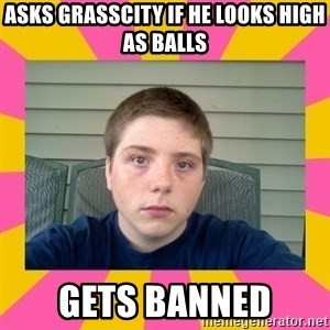 Underage Stoner Kid - asks grasscity if he looks high as balls gets banned