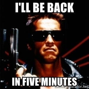 Arnold Schwarzenegger i will be back - I'll be back in five minutes