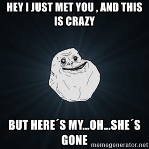 Forever Alone - hey i just met you , and this is crazy but here´s my...oh...she´s gone