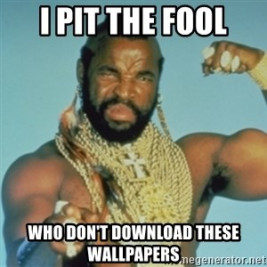 PITY THE FOOL - I pit the fool who don't download these wallpapers