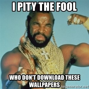 PITY THE FOOL - I PITY THE FOOL WHO DON'T DOWNLOAD THESE WALLPAPERS