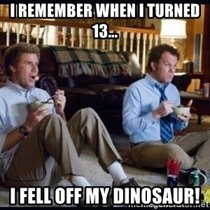 step brothers - i remember when i turned 13... i fell off my dinosaur!