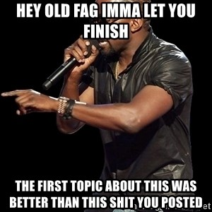 Kanye West - hey old fag imma let you finish the first topic about this was better than this shit you posted