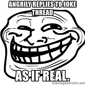Problem Trollface - ANGRILY REPLIES TO JOKE THREAD AS IF REAL.