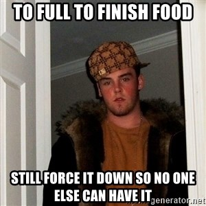 Scumbag Steve - to full to finish food still force it down so no one else can have it