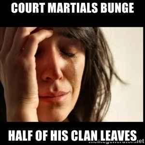 First World Problems - Court Martials Bunge half of his clan leaves