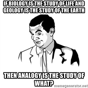 if you know what - If biology is the study of life and GEOLOGY is the study of THE earth Then Analogy is the study of what?