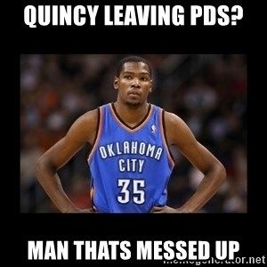 kevin durant mad - QUINCY leaving pds? man thats messed up