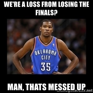 kevin durant mad - We're a loss from losing the finals? man, thats messed up