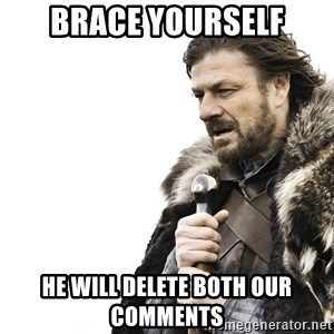 Winter is Coming - brace yourself he will delete both our comments