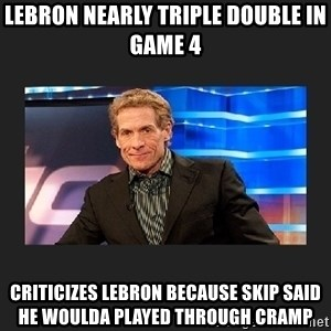 skip bayless - lebron nearly triple double in game 4 CRITICIZES lebron because skip said he woulda played through cramp