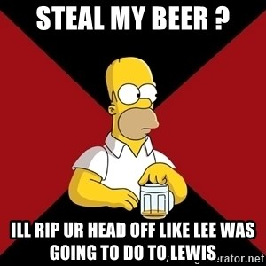 Homer Jay Simpson - steal my beer ? ill rip ur head off like lee was going to do to lewis