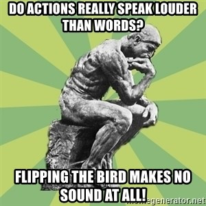 Overly-Literal Thinker - do actions really speak louder than words? flipping the bird makes no sound at all!