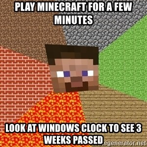 Minecraft Guy - Play minecraft for a Few Minutes Look at Windows clock to see 3 weeks passed