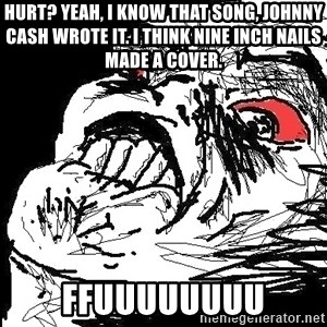 Ffffuuuu - Hurt? yeah, i know that song, johnny cash wrote it. I think nine inch nails made a cover. FFuuuuuuuu