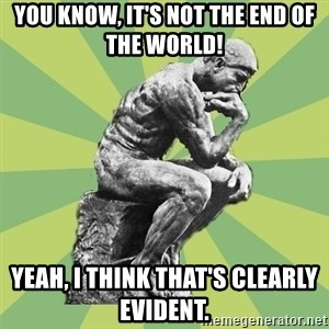 Overly-Literal Thinker - YOU KNOW, It's not the end of the world! yeah, i think that's clearly evident.