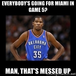 kevin durant mad - Everybody's Going For Miami in Game 5? Man, that's messed up