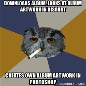 Art Student Owl - DOWNLOADS ALBUM, LOOKS AT ALBUM ARTWORK IN DISGUST Creates own album artwork in photoshop
