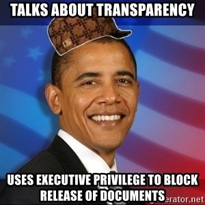 Scumbag Obama - Talks about transparency Uses executive privilege to block release of documents