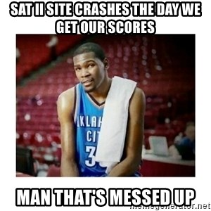 kevin durant man that's messed up - sat ii site crashes the day we get our scores man that's messed up