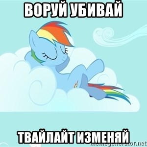 Rainbow Dash Cloud - ВОРУЙ УБИВАЙ ТВАЙЛАЙТ ИЗМЕНЯЙ