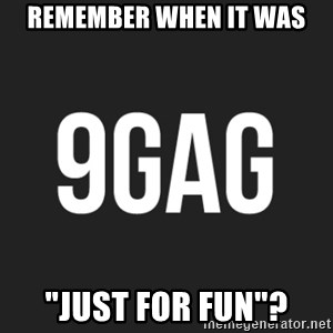 """9gag meme - remember when it was """"just for fun""""?"""