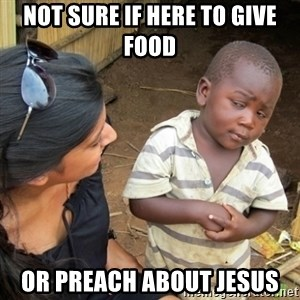 Skeptical 3rd World Kid - Not sure if here to give food or preach about jesus