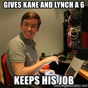 Ridiculously Photogenic Journalist - gives KANE and lynch a 6 keeps his job