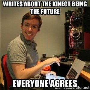 Ridiculously Photogenic Journalist - WRITES ABOUT THE KINECT BEING THE FUTURE EVERYONE AGREES