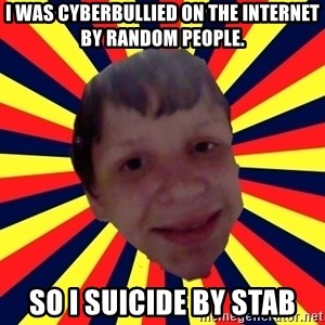 Suicide By stab - I was cyberbullied on the internet by random people. so i suicide by stab