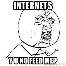 Y U SO - internets y u no feed me?