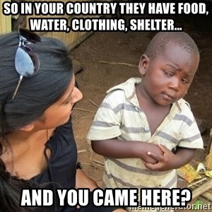 Skeptical 3rd World Kid - so in your country they have food, water, clothing, shelter...  and you came here?