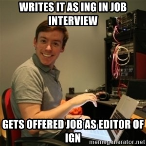 Ridiculously Photogenic Journalist - WRITES IT AS ING IN JOB INTERVIEW GETS OFFERED JOB AS EDITOR OF IGN