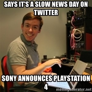 Ridiculously Photogenic Journalist - SAYS IT'S A SLOW NEWS DAY ON TWITTER SONY ANNOUNCES PLAYSTATION 4