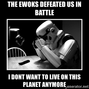 Sad Trooper - the ewoks defeated us in battle i dont want to live on this planet anymore