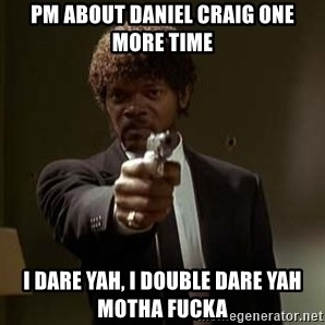 Jules Pulp Fiction - PM about daniel craig one more time I dare yah, I double dare yah motha fucka