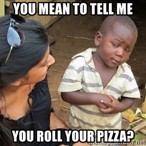 Skeptical Third world Child - you mean to tell me you roll your pizza?