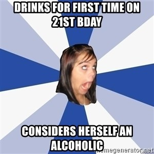 Annoying Facebook Girl - DRINKS FOR FIRST TIME ON 21ST BDAY CONSIDERS HERSELF AN ALCOHOLIC