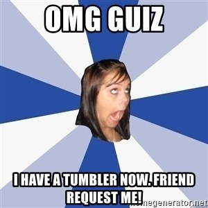 Annoying Facebook Girl - omg guiz i have a tumbler now. friend request me!