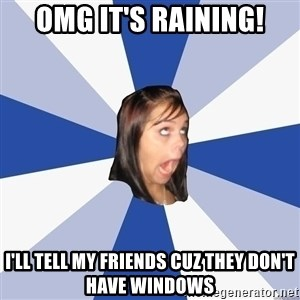 Annoying Facebook Girl - OMg it's raining! I'll tell my friends cuz they don't have windows