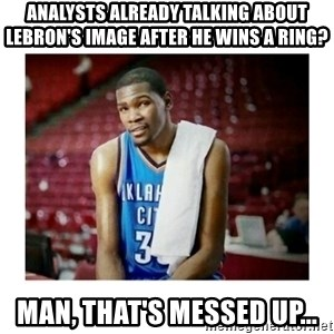 kevin durant man that's messed up - Analysts already talking about lebron's image after he wins a ring? Man, that's messed up...